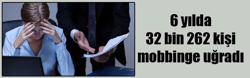 6 yılda 32 bin 262 kişi mobbinge uğradı