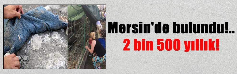Mersin'de bulundu!.. 2 bin 500 yıllık!