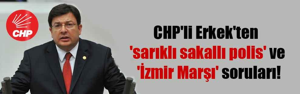 CHP'li Erkek'ten 'sarıklı sakallı polis' ve 'İzmir Marşı' soruları!