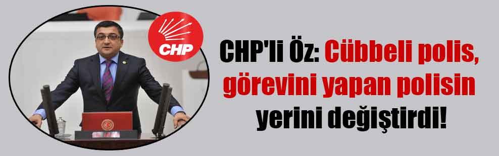 CHP'li Öz: Cübbeli polis, görevini yapan polisin yerini değiştirdi!