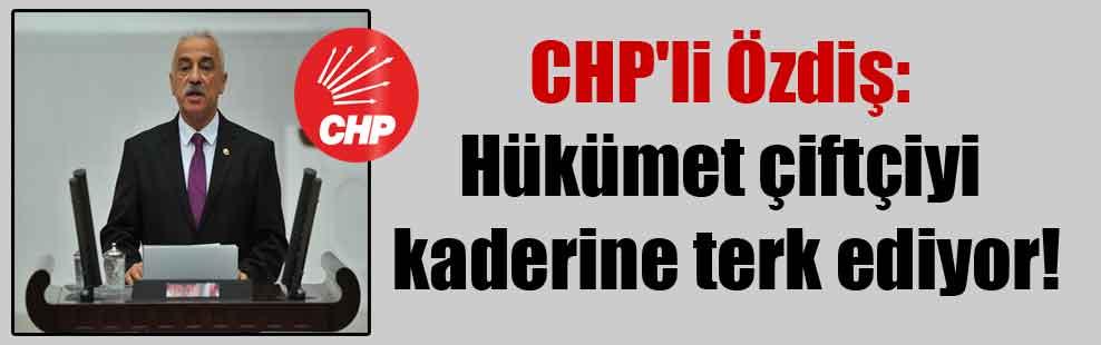 CHP'li Özdiş: Hükümet çiftçiyi kaderine terk ediyor!