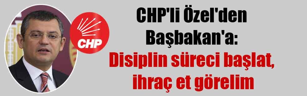 CHP'li Özel'den Başbakan'a: Disiplin süreci başlat, ihraç et görelim