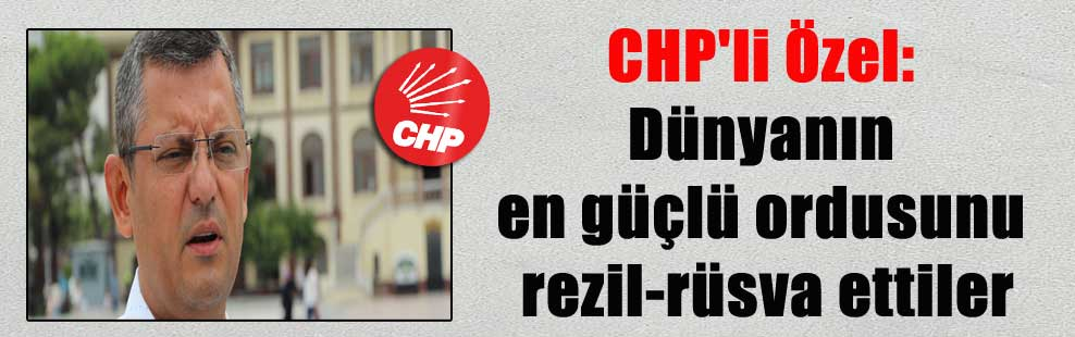 CHP'li Özel: Dünyanın en güçlü ordusunu rezil-rüsva ettiler