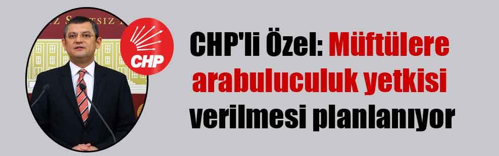CHP'li Özel: Müftülere arabuluculuk yetkisi verilmesi planlanıyor