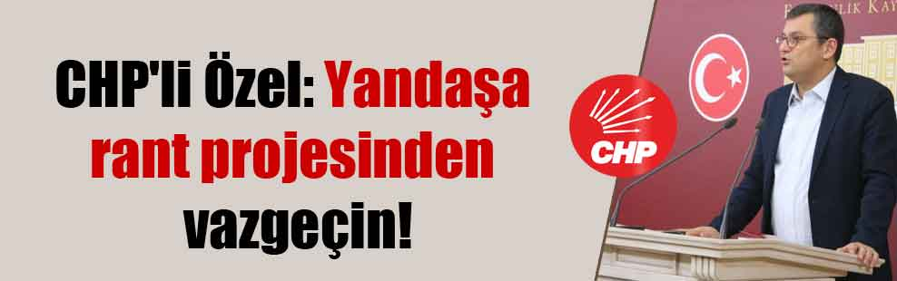 CHP'li Özel: Yandaşa rant projesinden vazgeçin!