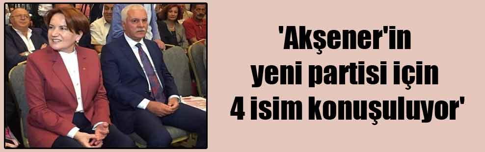 'Akşener'in yeni partisi için 4 isim konuşuluyor'