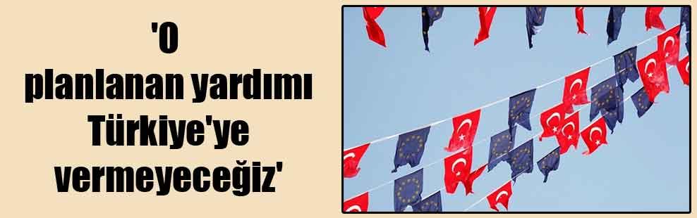 'O planlanan yardımı Türkiye'ye vermeyeceğiz'