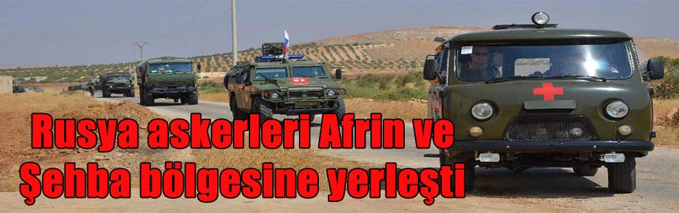 Rusya askerleri Afrin ve Şehba bölgesine yerleşti