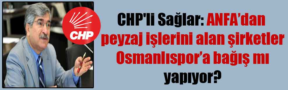 CHP'li Sağlar: ANFA'dan peyzaj işlerini alan şirketler Osmanlıspor'a bağış mı yapıyor?