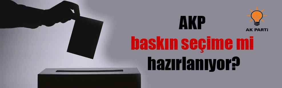 AKP baskın seçime mi hazırlanıyor?