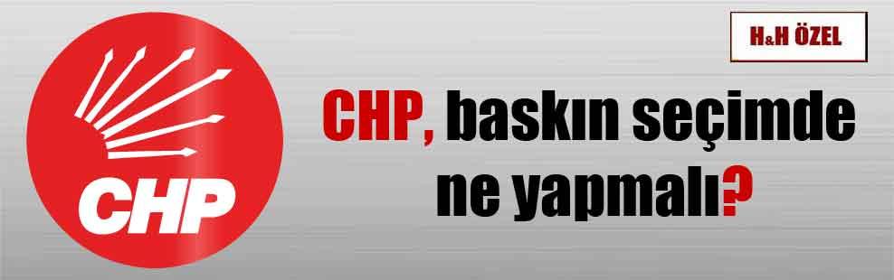 CHP, baskın seçimde ne yapmalı?