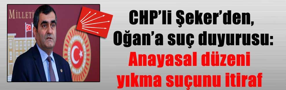 CHP'li Şeker'den, Oğan'a suç duyurusu: Anayasal düzeni yıkma suçunu itiraf
