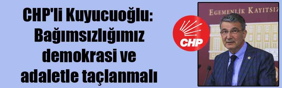 CHP'li Kuyucuoğlu: Bağımsızlığımız demokrasi ve adaletle taçlanmalı