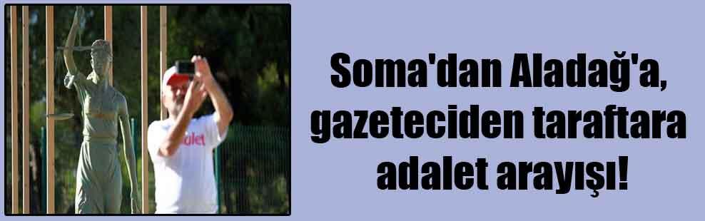 Soma'dan Aladağ'a, gazeteciden taraftara adalet arayışı!