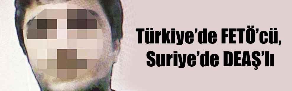 Türkiye'de FETÖ'cü, Suriye'de DEAŞ'lı