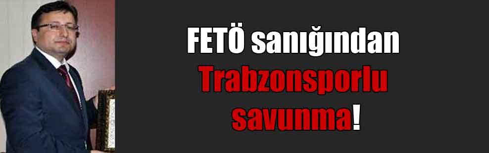 FETÖ sanığından Trabzonsporlu savunma!