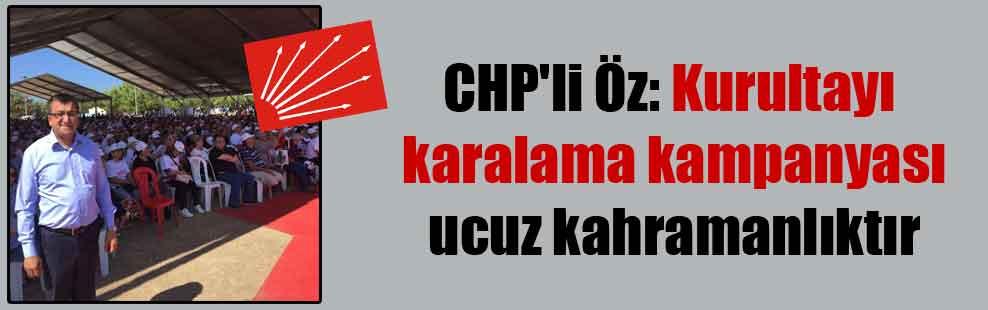 CHP'li Öz: Kurultayı karalama kampanyası ucuz kahramanlıktır