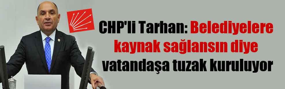 CHP'li Tarhan: Belediyelere kaynak sağlansın diye vatandaşa tuzak kuruluyor