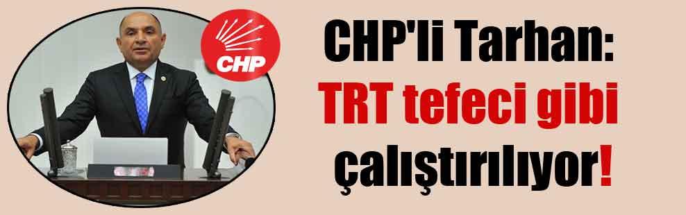 CHP'li Tarhan: TRT tefeci gibi çalıştırılıyor!