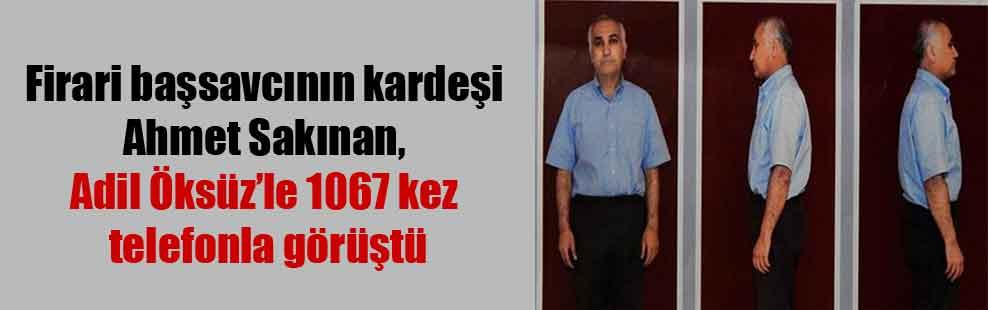 Firari başsavcının kardeşi Ahmet Sakınan, Adil Öksüz'le 1067 kez telefonla görüştü