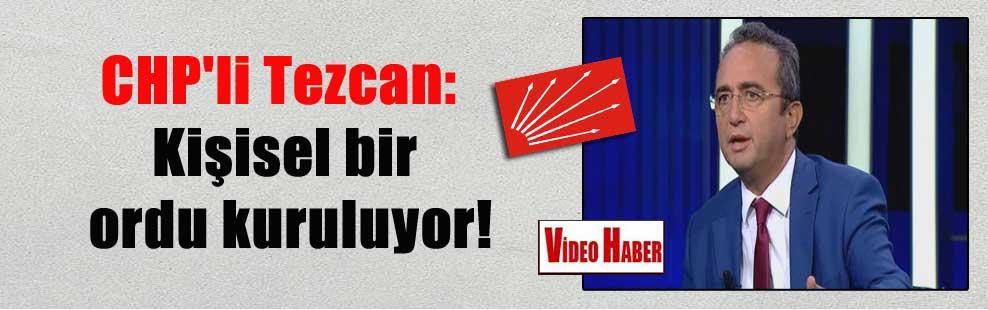 CHP'li Tezcan: Kişisel bir ordu kuruluyor!