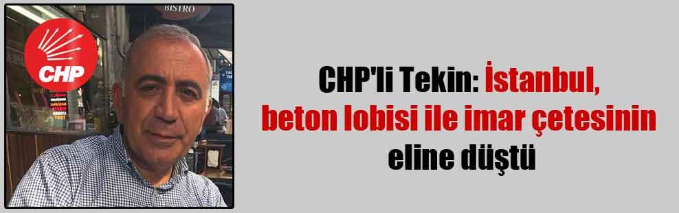 CHP'li Tekin: İstanbul, beton lobisi ile imar çetesinin eline düştü