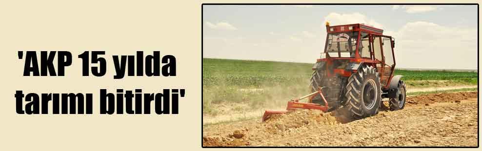 'AKP 15 yılda tarımı bitirdi'