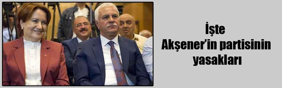 İşte Akşener'in partisinin yasakları