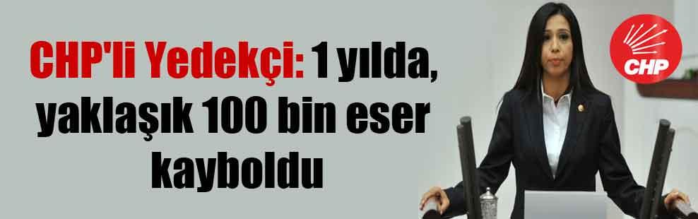 CHP'li Yedekçi: 1 yılda, yaklaşık 100 bin eser kayboldu