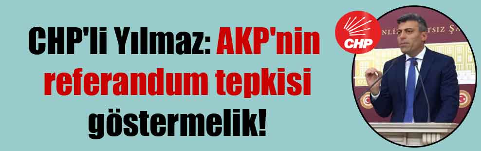 CHP'li Yılmaz: AKP'nin referandum tepkisi göstermelik!