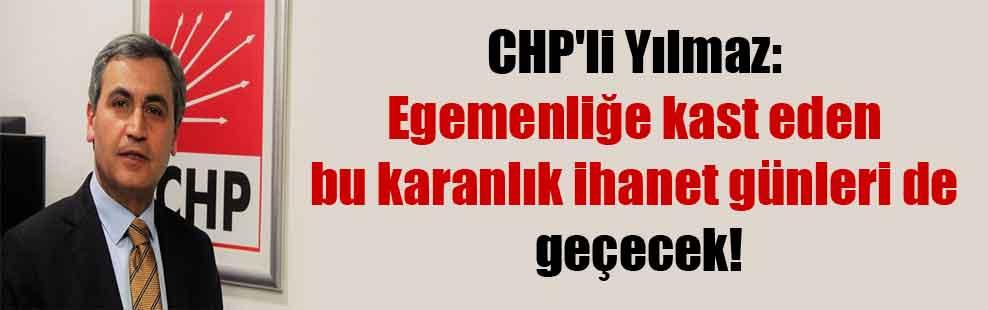CHP'li Yılmaz: Egemenliğe kast eden bu karanlık ihanet günleri de geçecek!
