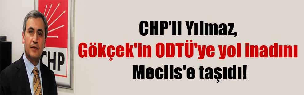 CHP'li Yılmaz, Gökçek'in ODTÜ'ye yol inadını Meclis'e taşıdı!