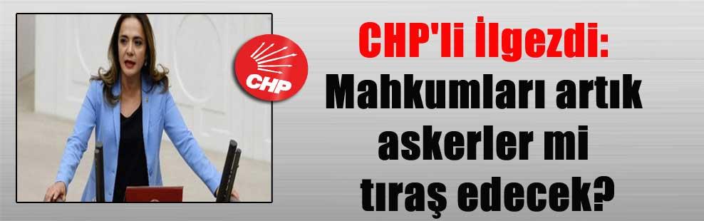 CHP'li İlgezdi: Mahkumları artık askerler mi tıraş edecek?