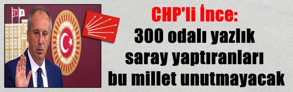 CHP'li İnce: 300 odalı yazlık saray yaptıranları bu millet unutmayacak