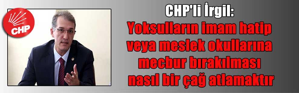 CHP'li İrgil: Yoksulların imam hatip veya meslek okullarına mecbur bırakılması nasıl bir çağ atlamaktır