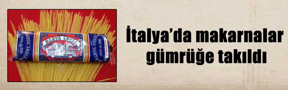 İtalya'da makarnalar gümrüğe takıldı