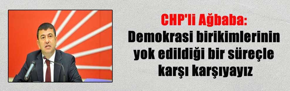 CHP'li Ağbaba: Demokrasi birikimlerinin yok edildiği bir süreçle karşı karşıyayız