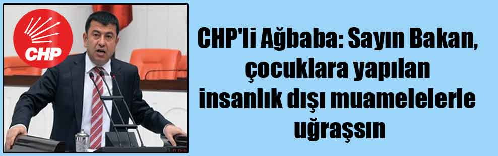 CHP'li Ağbaba: Sayın Bakan, çocuklara yapılan insanlık dışı muamelelerle uğraşsın