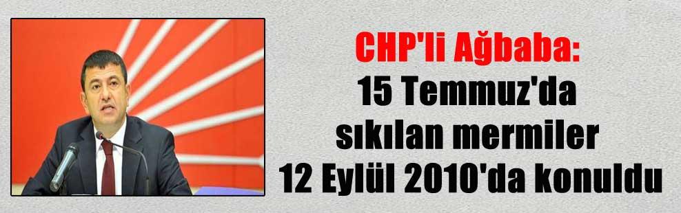 CHP'li Ağbaba: 15 Temmuz'da sıkılan mermiler 12 Eylül 2010'da konuldu