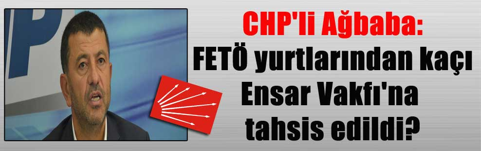 CHP'li Ağbaba: FETÖ yurtlarından kaçı Ensar Vakfı'na tahsis edildi?