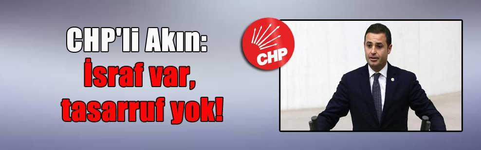 CHP'li Akın:  İsraf var, tasarruf yok!