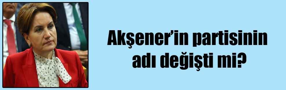 Akşener'in partisinin adı değişti mi?