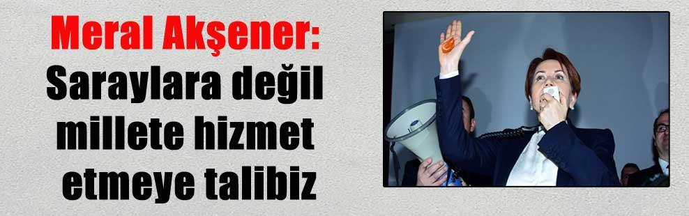 Meral Akşener: Saraylara değil millete hizmet etmeye talibiz