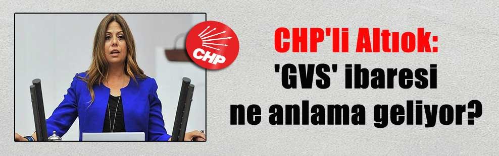 CHP'li Altıok: 'GVS' ibaresi ne anlama geliyor?