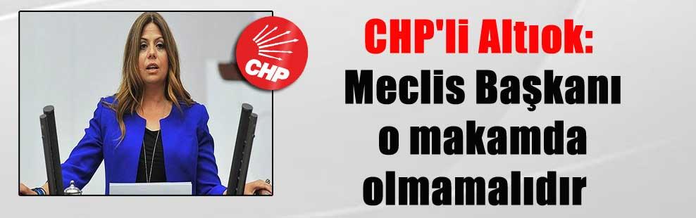 CHP'li Altıok: Meclis Başkanı o makamda olmamalıdır