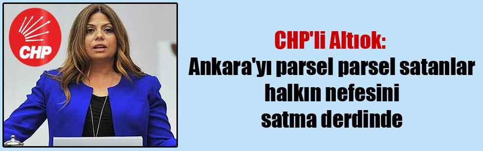 CHP'li Altıok: Ankara'yı parsel parsel satanlar halkın nefesini satma derdinde