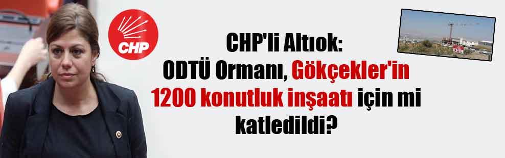 CHP'li Altıok: ODTÜ Ormanı, Gökçekler'in 1200 konutluk inşaatı için mi katledildi?