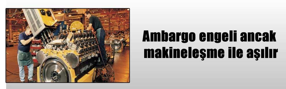 Ambargo engeli ancak makineleşme ile aşılır