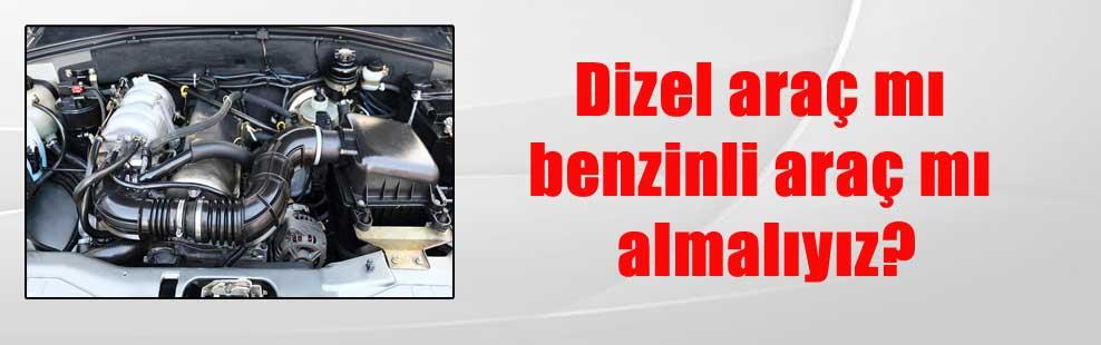 Dizel araç mı benzinli araç mı almalıyız?