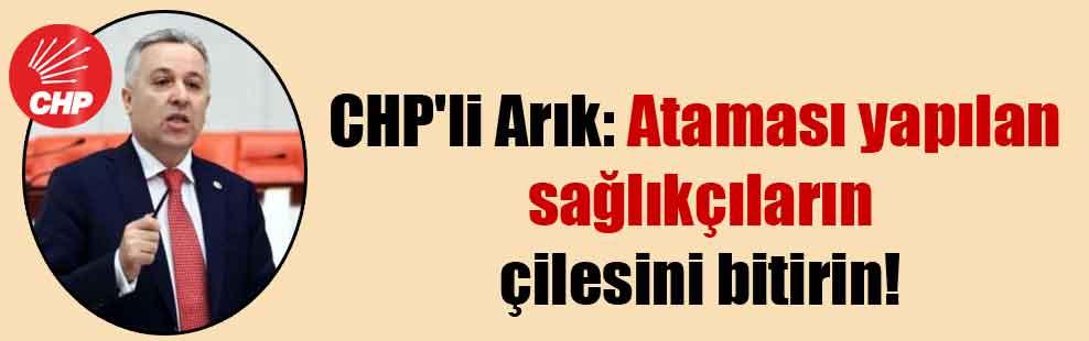 CHP'li Arık: Ataması yapılan sağlıkçıların çilesini bitirin!